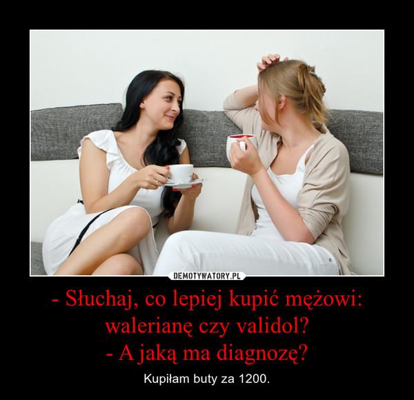 - Słuchaj, co lepiej kupić mężowi: walerianę czy validol?- A jaką ma diagnozę? – Kupiłam buty za 1200.