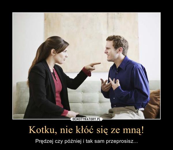 Kotku, nie kłóć się ze mną! – Prędzej czy później i tak sam przeprosisz...