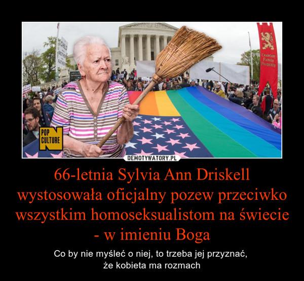 66-letnia Sylvia Ann Driskell wystosowała oficjalny pozew przeciwko wszystkim homoseksualistom na świecie - w imieniu Boga – Co by nie myśleć o niej, to trzeba jej przyznać, że kobieta ma rozmach