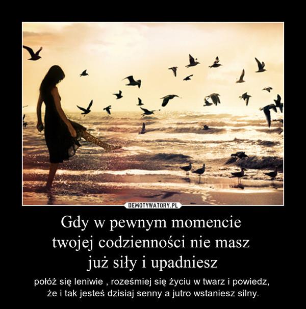 Gdy w pewnym momencie twojej codzienności nie masz już siły i upadniesz – połóż się leniwie , roześmiej się życiu w twarz i powiedz, że i tak jesteś dzisiaj senny a jutro wstaniesz silny.
