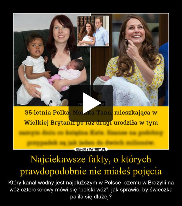 """Najciekawsze fakty, o którychprawdopodobnie nie miałeś pojęcia – Który kanał wodny jest najdłuższym w Polsce, czemu w Brazylii na wóz czterokołowy mówi się """"polski wóz"""", jak sprawić, by świeczka paliła się dłużej?"""