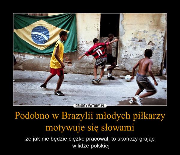 Podobno w Brazylii młodych piłkarzy motywuje się słowami – że jak nie będzie ciężko pracował, to skończy grając w lidze polskiej