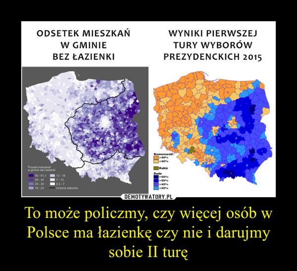 To może policzmy, czy więcej osób w Polsce ma łazienkę czy nie i darujmy sobie II turę –