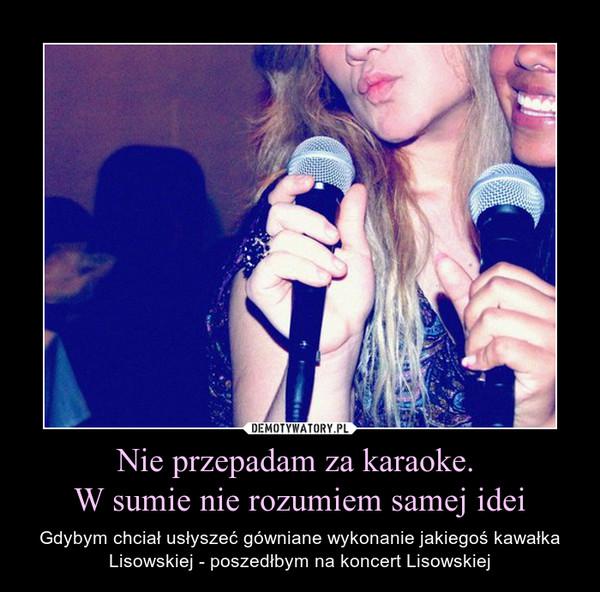 Nie przepadam za karaoke. W sumie nie rozumiem samej idei – Gdybym chciał usłyszeć gówniane wykonanie jakiegoś kawałka Lisowskiej - poszedłbym na koncert Lisowskiej