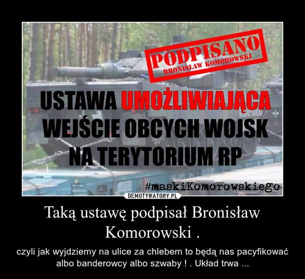 Taką ustawę podpisał Bronisław Komorowski . – czyli jak wyjdziemy na ulice za chlebem to będą nas pacyfikować albo banderowcy albo szwaby ! . Układ trwa ...