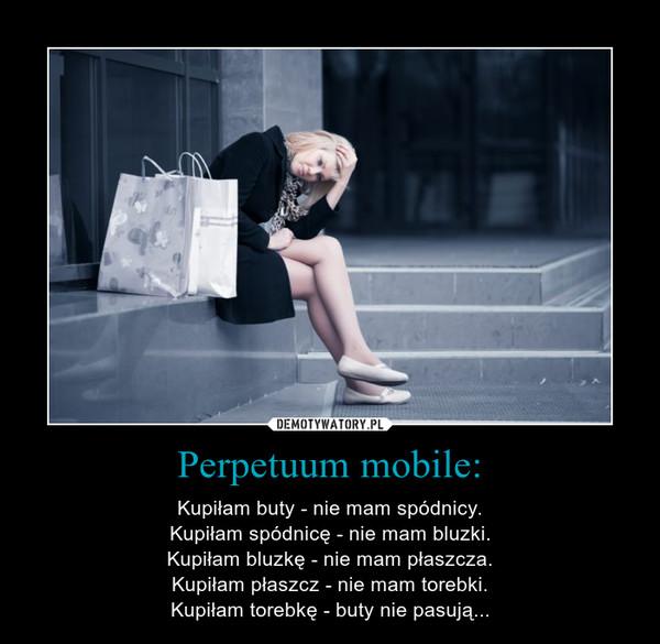 Perpetuum mobile: – Kupiłam buty - nie mam spódnicy.Kupiłam spódnicę - nie mam bluzki.Kupiłam bluzkę - nie mam płaszcza.Kupiłam płaszcz - nie mam torebki.Kupiłam torebkę - buty nie pasują...