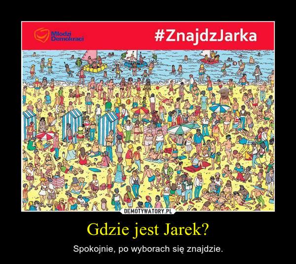 Gdzie jest Jarek? – Spokojnie, po wyborach się znajdzie.