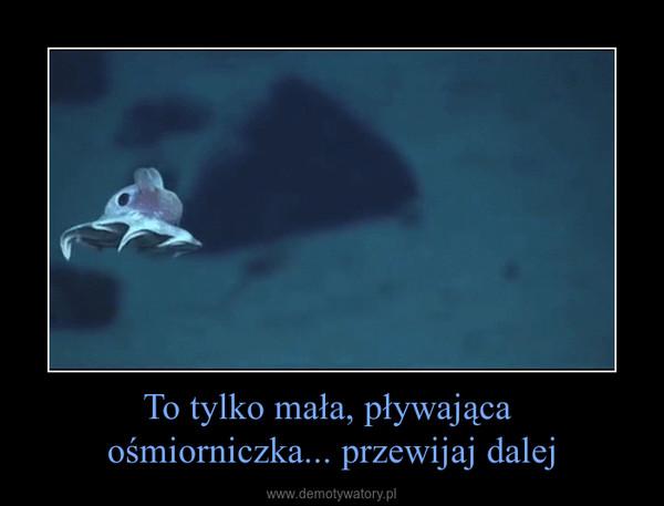 To tylko mała, pływająca ośmiorniczka... przewijaj dalej –