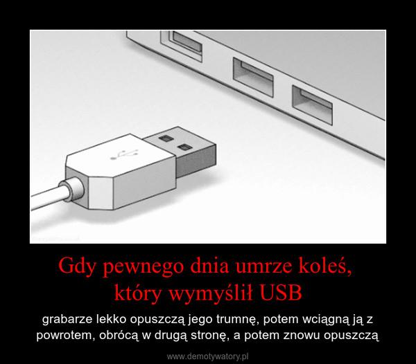 Gdy pewnego dnia umrze koleś, który wymyślił USB – grabarze lekko opuszczą jego trumnę, potem wciągną ją z powrotem, obrócą w drugą stronę, a potem znowu opuszczą