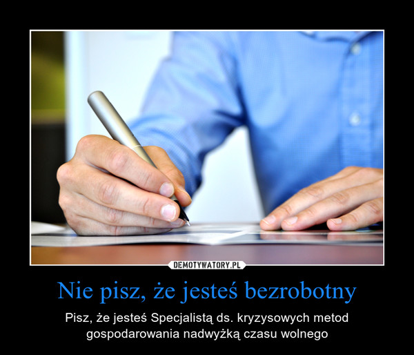 Nie pisz, że jesteś bezrobotny – Pisz, że jesteś Specjalistą ds. kryzysowych metod gospodarowania nadwyżką czasu wolnego