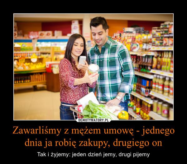 Zawarliśmy z mężem umowę - jednego dnia ja robię zakupy, drugiego on – Tak i żyjemy: jeden dzień jemy, drugi pijemy