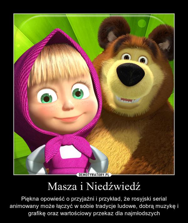 Masza i Niedźwiedź – Piękna opowieść o przyjaźni i przykład, że rosyjski serial animowany może łączyć w sobie tradycje ludowe, dobrą muzykę i grafikę oraz wartościowy przekaz dla najmłodszych