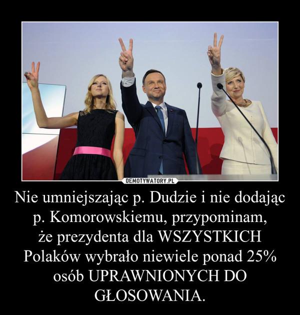 Nie umniejszając p. Dudzie i nie dodając p. Komorowskiemu, przypominam,że prezydenta dla WSZYSTKICH Polaków wybrało niewiele ponad 25% osób UPRAWNIONYCH DO GŁOSOWANIA. –