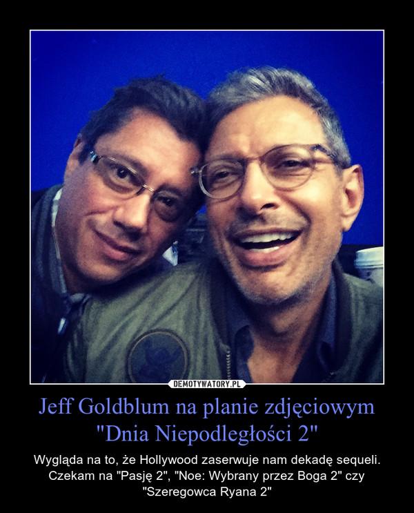 """Jeff Goldblum na planie zdjęciowym """"Dnia Niepodległości 2"""" – Wygląda na to, że Hollywood zaserwuje nam dekadę sequeli. Czekam na """"Pasję 2"""", """"Noe: Wybrany przez Boga 2"""" czy """"Szeregowca Ryana 2"""""""
