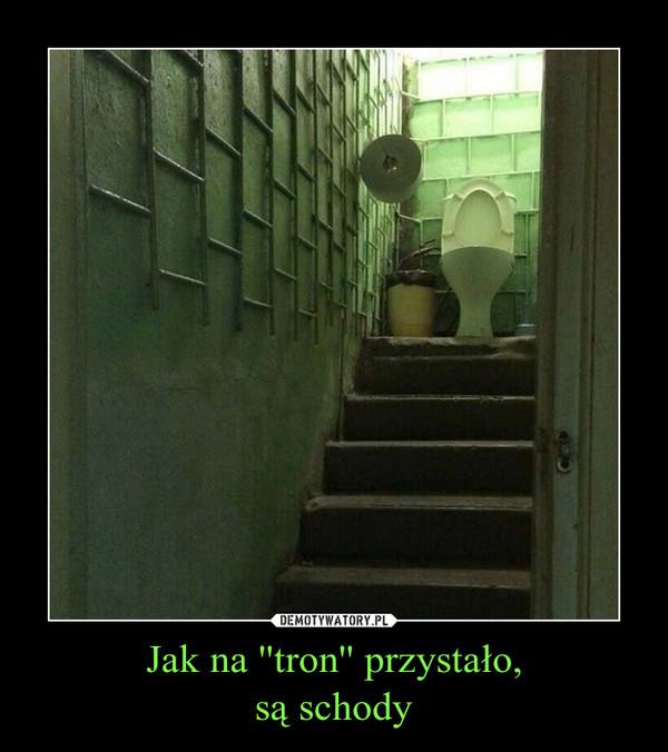 Jak na ''tron'' przystało,są schody –