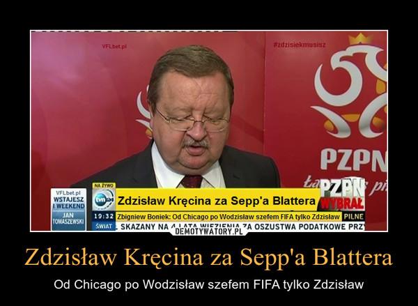 Zdzisław Kręcina za Sepp'a Blattera – Od Chicago po Wodzisław szefem FIFA tylko Zdzisław
