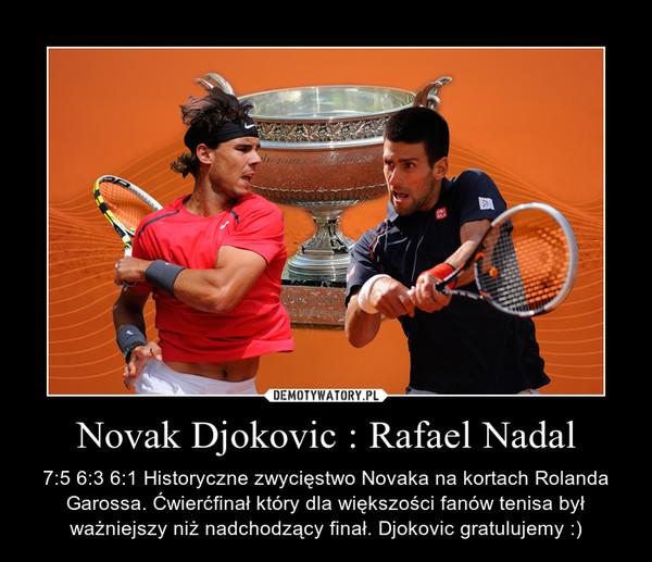 Novak Djokovic : Rafael Nadal – 7:5 6:3 6:1 Historyczne zwycięstwo Novaka na kortach Rolanda Garossa. Ćwierćfinał który dla większości fanów tenisa był ważniejszy niż nadchodzący finał. Djokovic gratulujemy :)
