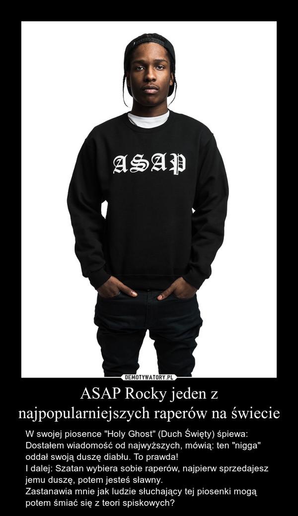"""ASAP Rocky jeden z najpopularniejszych raperów na świecie – W swojej piosence """"Holy Ghost"""" (Duch Święty) śpiewa:Dostałem wiadomość od najwyższych, mówią: ten """"nigga"""" oddał swoją duszę diabłu. To prawda! I dalej: Szatan wybiera sobie raperów, najpierw sprzedajesz jemu duszę, potem jesteś sławny.Zastanawia mnie jak ludzie słuchający tej piosenki mogą potem śmiać się z teori spiskowych?"""