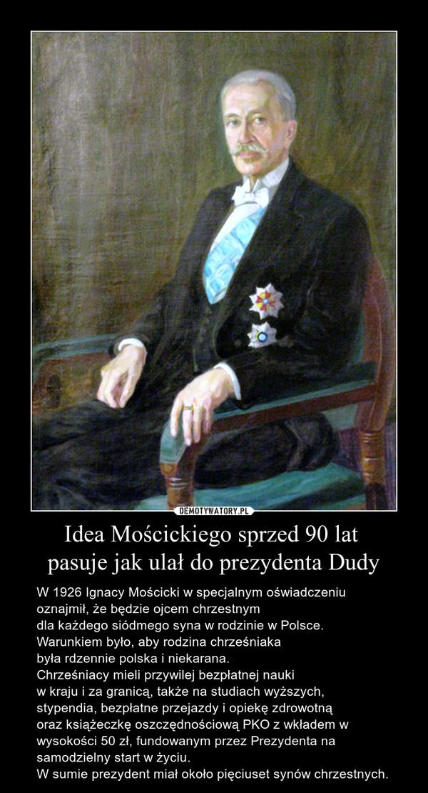 Idea Mościckiego sprzed 90 lat pasuje jak ulał do prezydenta Dudy – W 1926 Ignacy Mościcki w specjalnym oświadczeniuoznajmił, że będzie ojcem chrzestnym dla każdego siódmego syna w rodzinie w Polsce. Warunkiem było, aby rodzina chrześniaka była rdzennie polska i niekarana. Chrześniacy mieli przywilej bezpłatnej nauki w kraju i za granicą, także na studiach wyższych, stypendia, bezpłatne przejazdy i opiekę zdrowotną oraz książeczkę oszczędnościową PKO z wkładem w wysokości 50 zł, fundowanym przez Prezydenta na samodzielny start w życiu. W sumie prezydent miał około pięciuset synów chrzestnych.