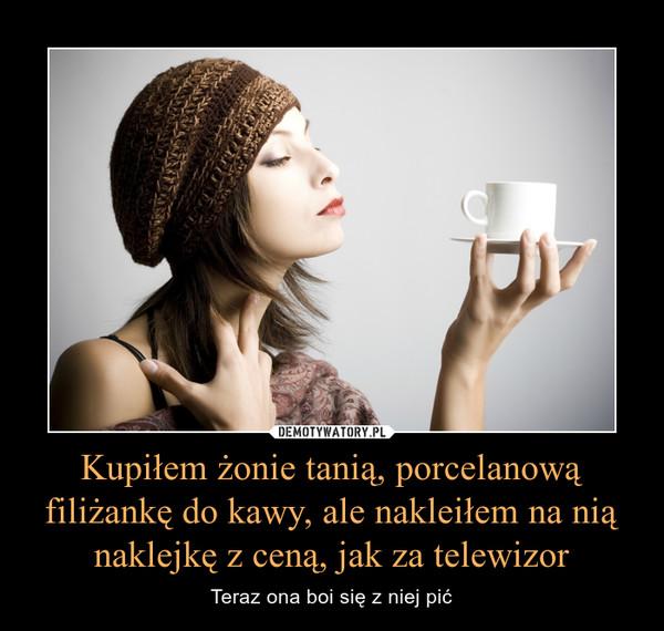 Kupiłem żonie tanią, porcelanową filiżankę do kawy, ale nakleiłem na nią naklejkę z ceną, jak za telewizor – Teraz ona boi się z niej pić