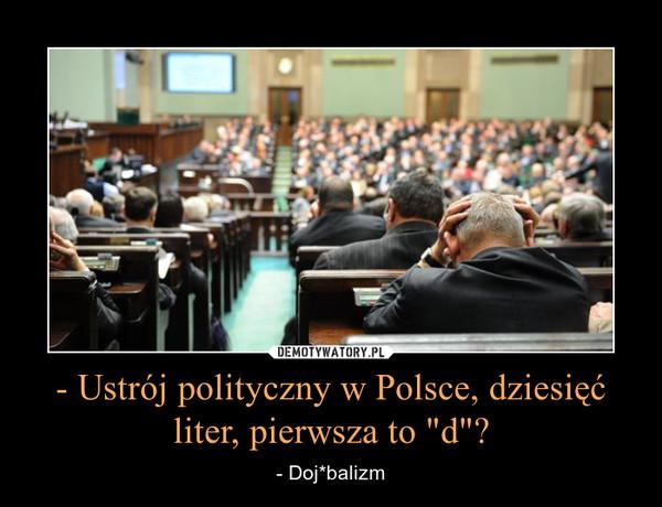 """- Ustrój polityczny w Polsce, dziesięć liter, pierwsza to """"d""""? – - Doj*balizm"""
