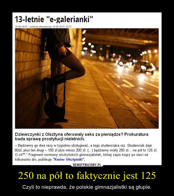 250 na pół to faktycznie jest 125 – Czyli to nieprawda, że polskie gimnazjalistki są głupie.