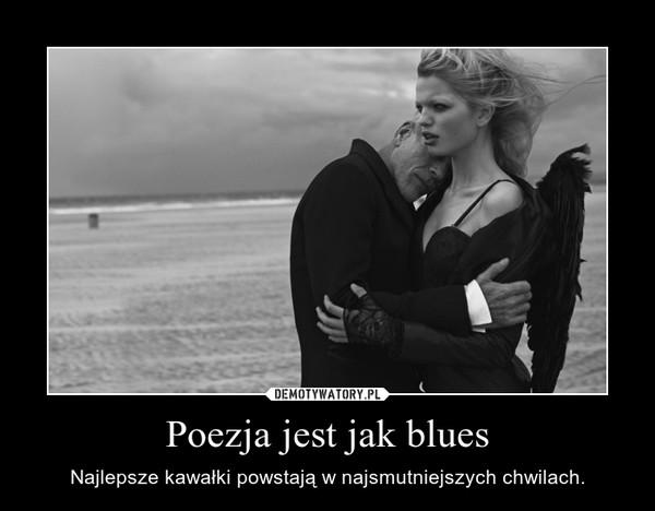 Poezja jest jak blues – Najlepsze kawałki powstają w najsmutniejszych chwilach.