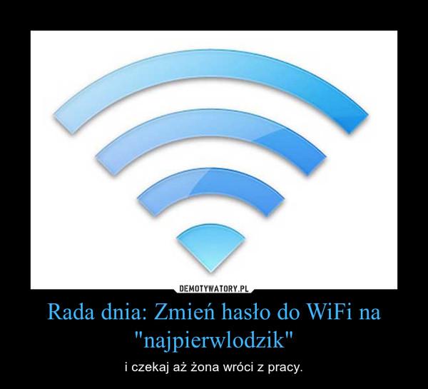 """Rada dnia: Zmień hasło do WiFi na """"najpierwlodzik"""" – i czekaj aż żona wróci z pracy."""