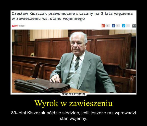 Wyrok w zawieszeniu – 89-letni Kiszczak pójdzie siedzieć, jeśli jeszcze raz wprowadzi stan wojenny.