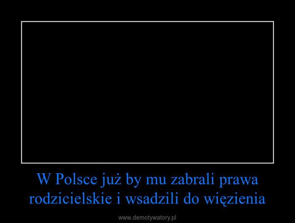 W Polsce już by mu zabrali prawa rodzicielskie i wsadzili do więzienia –