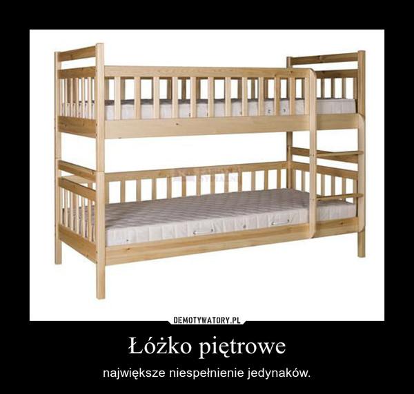 Łóżko piętrowe – największe niespełnienie jedynaków.