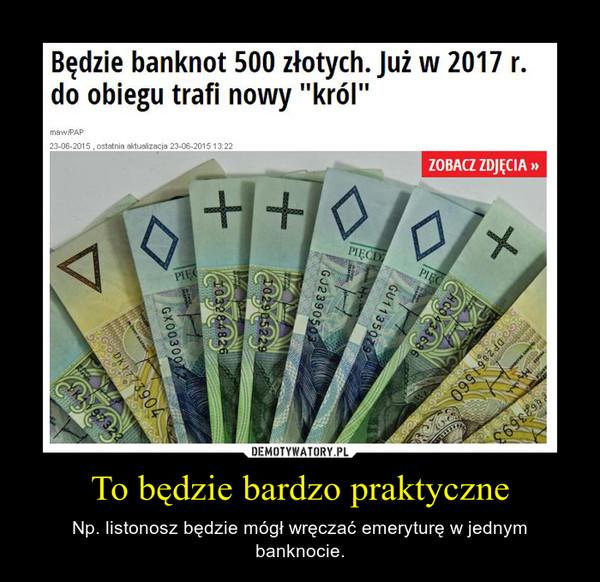 To będzie bardzo praktyczne – Np. listonosz będzie mógł wręczać emeryturę w jednym banknocie.