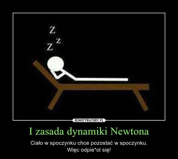 I zasada dynamiki Newtona – Ciało w spoczynku chce pozostać w spoczynku.Więc odpie*ol się!