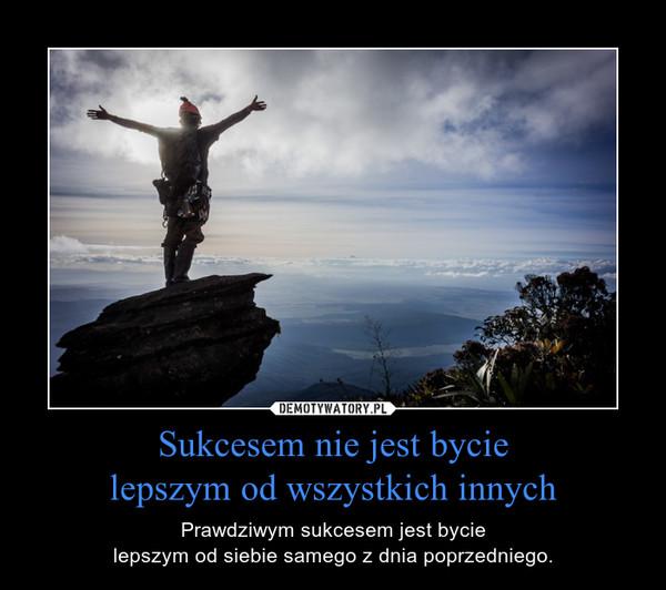 Sukcesem nie jest bycielepszym od wszystkich innych – Prawdziwym sukcesem jest bycielepszym od siebie samego z dnia poprzedniego.