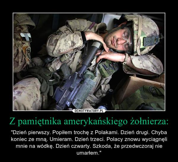 """Z pamiętnika amerykańskiego żołnierza: – """"Dzień pierwszy. Popiłem trochę z Polakami. Dzień drugi. Chyba koniec ze mną. Umieram. Dzień trzeci. Polacy znowu wyciągnęli mnie na wódkę. Dzień czwarty. Szkoda, że przedwczoraj nie umarłem."""""""