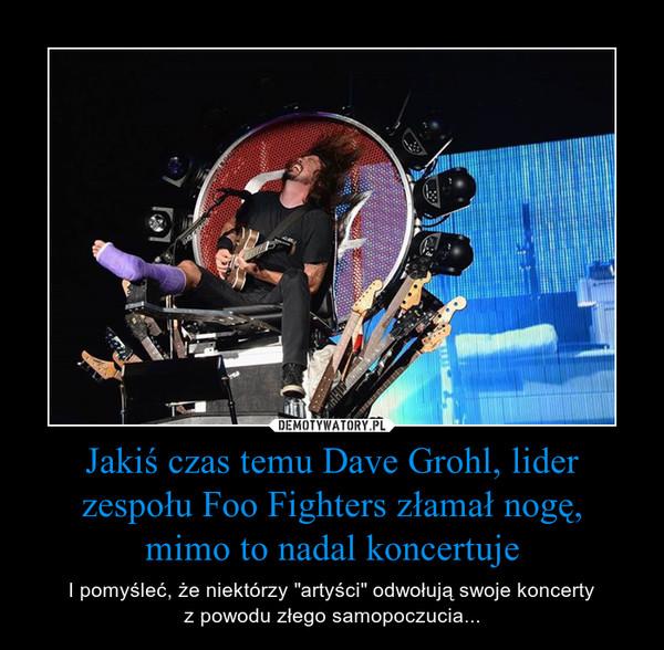 """Jakiś czas temu Dave Grohl, lider zespołu Foo Fighters złamał nogę,mimo to nadal koncertuje – I pomyśleć, że niektórzy """"artyści"""" odwołują swoje koncertyz powodu złego samopoczucia..."""