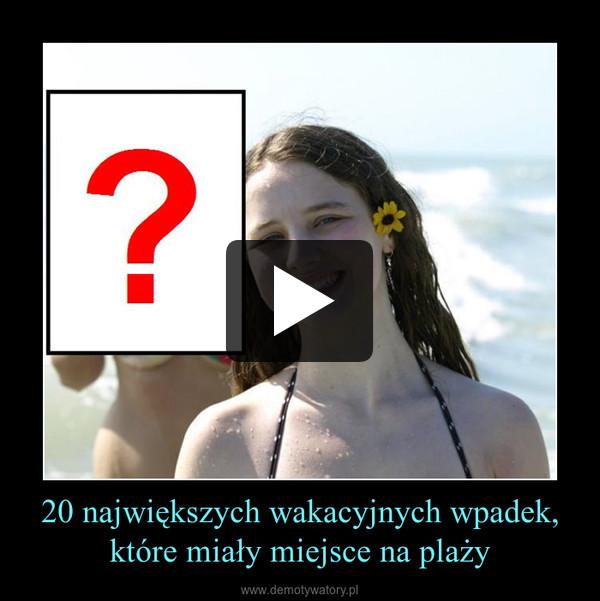 20 największych wakacyjnych wpadek,które miały miejsce na plaży –