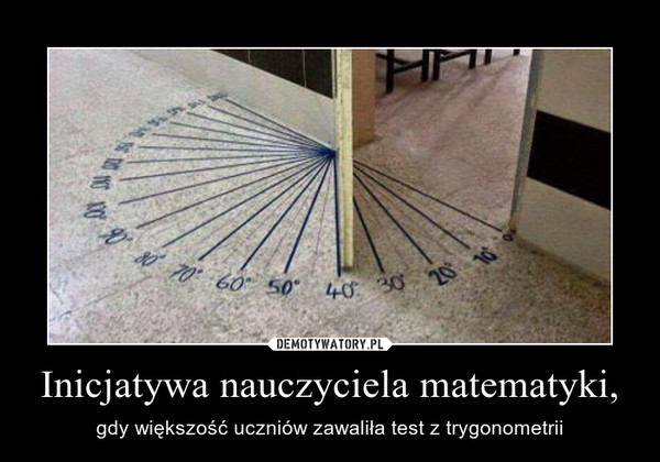 Inicjatywa nauczyciela matematyki, – gdy większość uczniów zawaliła test z trygonometrii