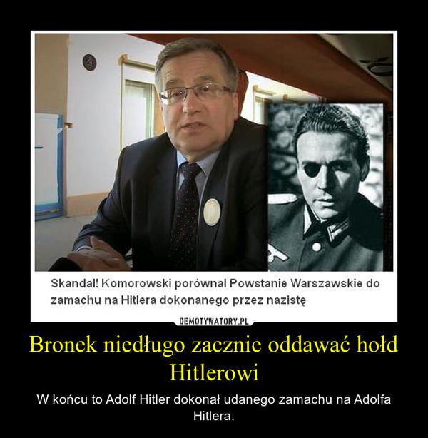 Bronek niedługo zacznie oddawać hołd Hitlerowi – W końcu to Adolf Hitler dokonał udanego zamachu na Adolfa Hitlera.