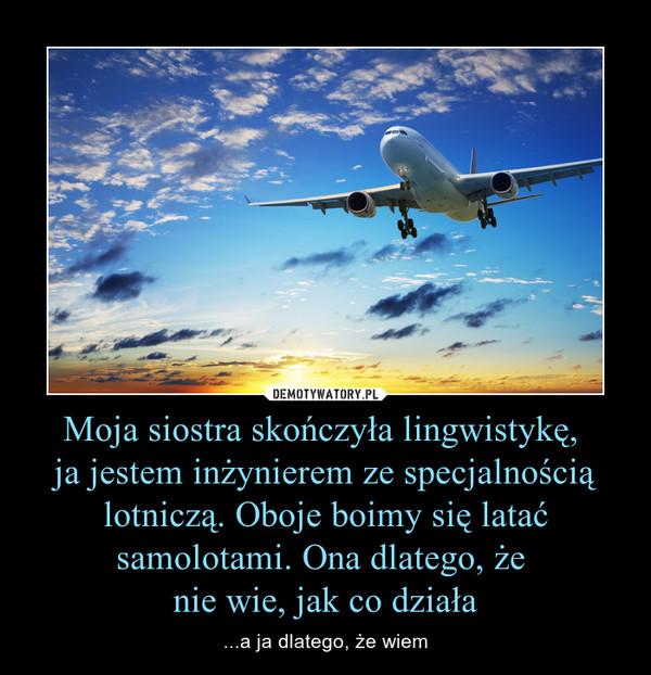 Moja siostra skończyła lingwistykę, ja jestem inżynierem ze specjalnością lotniczą. Oboje boimy się latać samolotami. Ona dlatego, że nie wie, jak co działa – ...a ja dlatego, że wiem