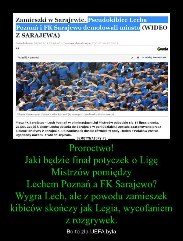 Proroctwo!Jaki będzie finał potyczek o Ligę Mistrzów pomiędzyLechem Poznań a FK Sarajewo?Wygra Lech, ale z powodu zamieszek kibiców skończy jak Legia, wycofaniem z rozgrywek. – Bo to zła UEFA była
