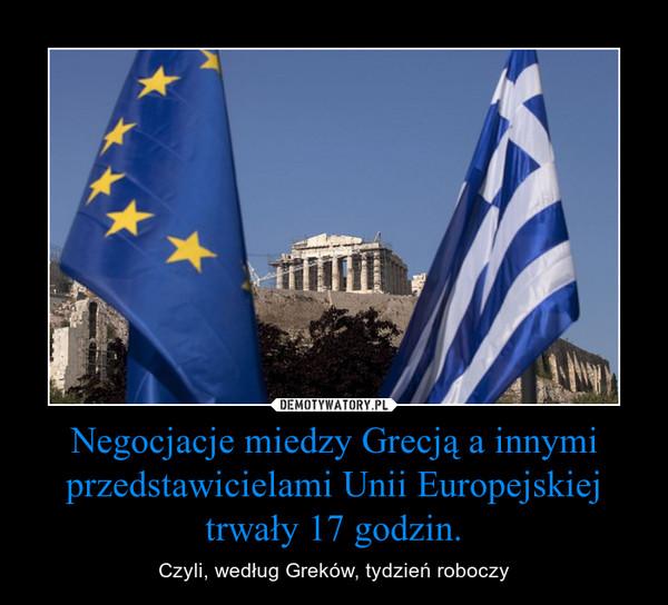 Negocjacje miedzy Grecją a innymi przedstawicielami Unii Europejskiej trwały 17 godzin. – Czyli, według Greków, tydzień roboczy