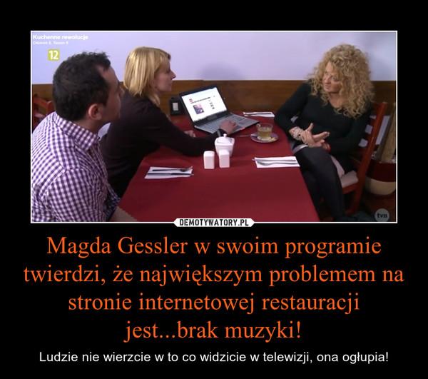 Magda Gessler w swoim programie twierdzi, że największym problemem na stronie internetowej restauracji jest...brak muzyki! – Ludzie nie wierzcie w to co widzicie w telewizji, ona ogłupia!