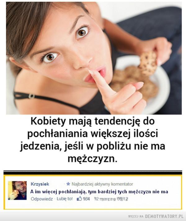 Jedzenie i pochłanianie ... –  Kobiety mają tendencję do pochłaniania większej ilości jedzenia, jeśli w pobliżu nie ma mężczyzn. A im więcej pochłaniają, tym bardziej tych mężczyzn nie ma