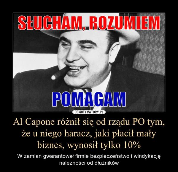 Al Capone różnił się od rządu PO tym, że u niego haracz, jaki płacił mały biznes, wynosił tylko 10% – W zamian gwarantował firmie bezpieczeństwo i windykację należności od dłużników