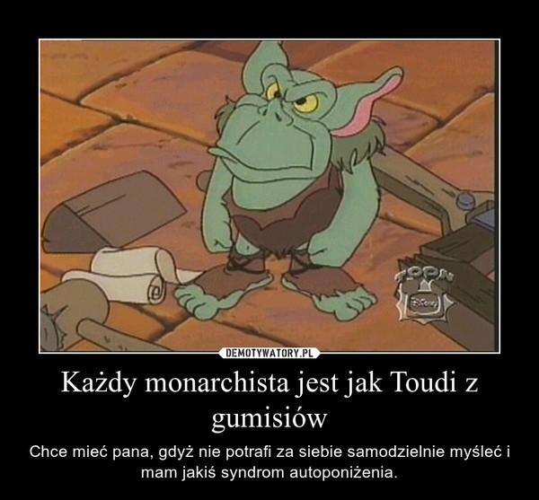 Każdy monarchista jest jak Toudi z gumisiów – Chce mieć pana, gdyż nie potrafi za siebie samodzielnie myśleć i mam jakiś syndrom autoponiżenia.