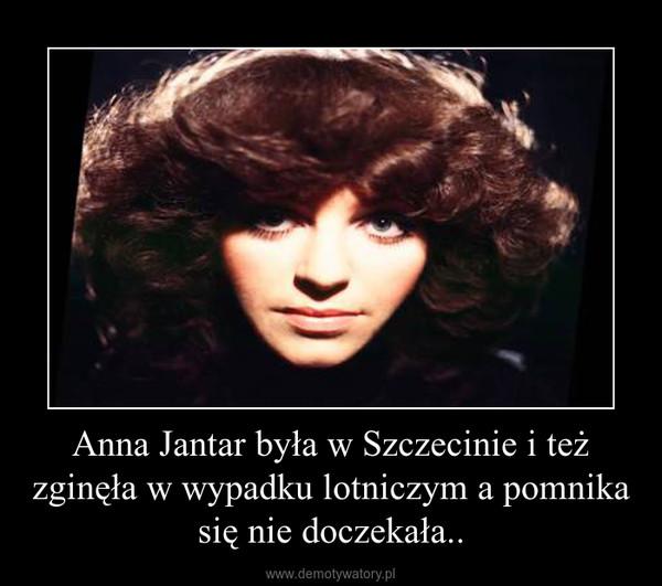 Anna Jantar była w Szczecinie i też zginęła w wypadku lotniczym a pomnika się nie doczekała.. –