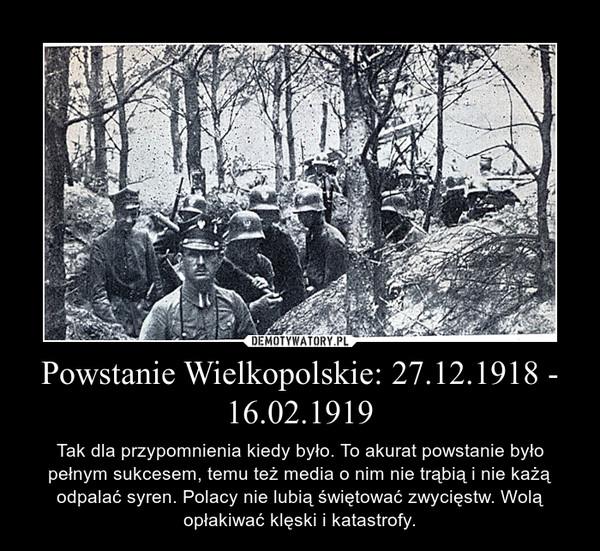 Powstanie Wielkopolskie: 27.12.1918 - 16.02.1919 – Tak dla przypomnienia kiedy było. To akurat powstanie było pełnym sukcesem, temu też media o nim nie trąbią i nie każą odpalać syren. Polacy nie lubią świętować zwycięstw. Wolą opłakiwać klęski i katastrofy.