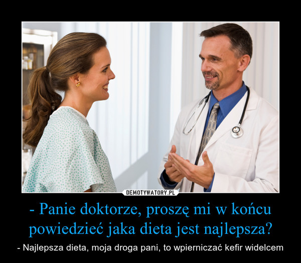 - Panie doktorze, proszę mi w końcu powiedzieć jaka dieta jest najlepsza? – - Najlepsza dieta, moja droga pani, to wpierniczać kefir widelcem