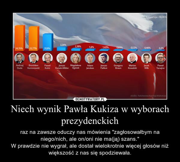 """Niech wynik Pawła Kukiza w wyborach prezydenckich – raz na zawsze oduczy nas mówienia """"zagłosowałbym na niego/nich, ale on/oni nie ma(ją) szans.""""W prawdzie nie wygrał, ale dostał wielokrotnie więcej głosów niż większość z nas się spodziewała."""